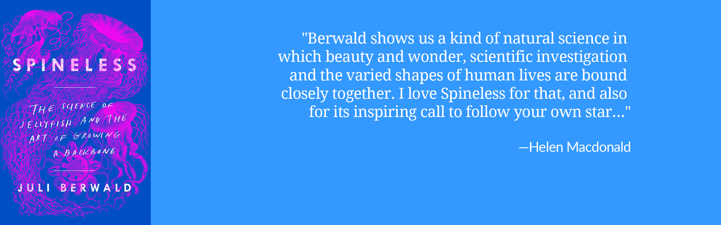 Berwald shows us a kind of natural science in which beauty and wonder, scientific investigation and the varied shapes of human lives are bound closely together. I love Spineless for that, and also for its inspiring call to follow your own star… from Helen Macdonald